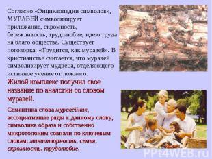 Согласно «Энциклопедии символов», МУРАВЕЙ символизирует прилежание, скромность,
