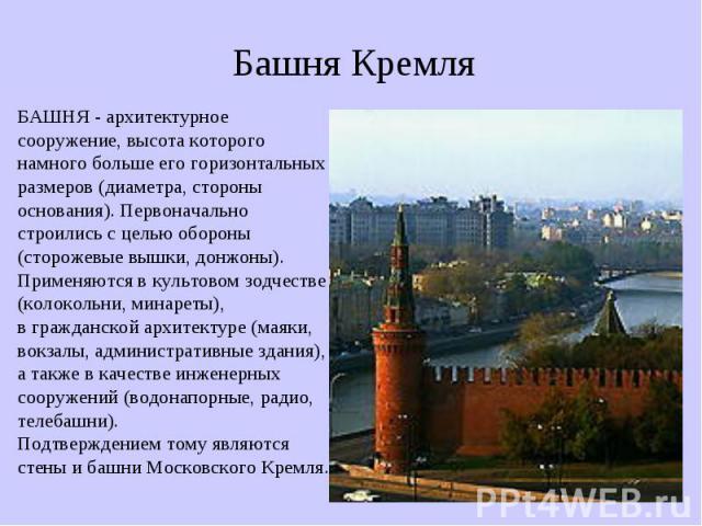 Башня Кремля БАШНЯ - архитектурное сооружение, высота которого намного больше его горизонтальных размеров (диаметра, стороны основания). Первоначально строились с целью обороны (сторожевые вышки, донжоны). Применяются в культовом зодчестве (колоколь…