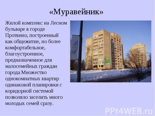 «Муравейник» Жилой комплекс на Лесном бульваре в городе Протвино, построенный как общежитие, но более комфортабельное, благоустроенное, предназначенное для малосемейных граждан города. Множество однокомнатных квартир одинаковой планировки с коридорн…