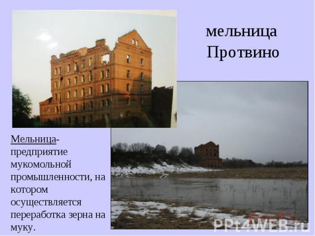 мельница ПротвиноМельница- предприятие мукомольной промышленности, на котором осуществляется переработка зерна на муку.
