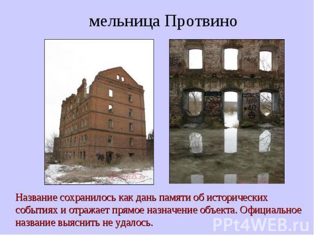 мельница Протвино Название сохранилось как дань памяти об исторических событиях и отражает прямое назначение объекта. Официальное название выяснить не удалось.