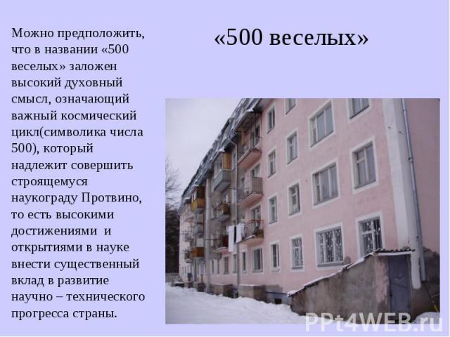 «500 веселых» Можно предположить, что в названии «500 веселых» заложен высокий духовный смысл, означающий важный космический цикл(символика числа 500), который надлежит совершить строящемуся наукограду Протвино, то есть высокими достижениями и откры…