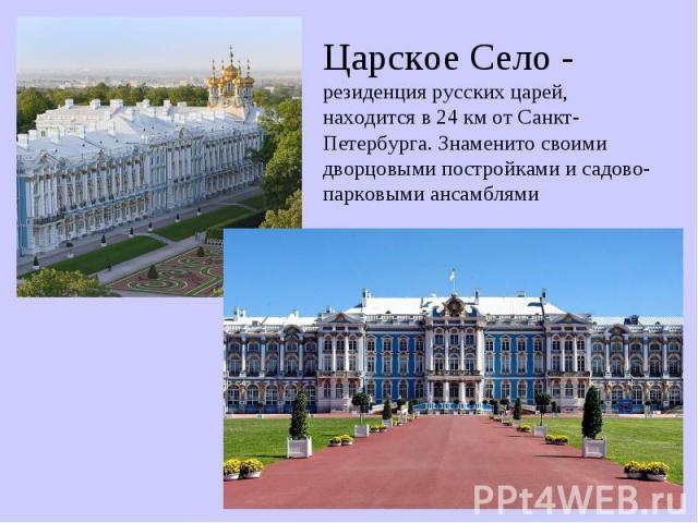 Царское Село - резиденция русских царей,находится в 24 км от Санкт-Петербурга. Знаменито своими дворцовыми постройками и садово-парковыми ансамблями
