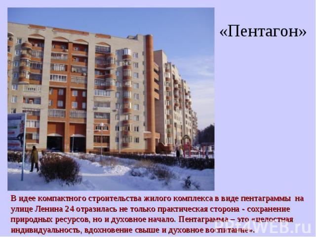«Пентагон»В идее компактного строительства жилого комплекса в виде пентаграммы на улице Ленина 24 отразилась не только практическая сторона - сохранение природных ресурсов, но и духовное начало. Пентаграмма – это «целостная индивидуальность, вдохнов…
