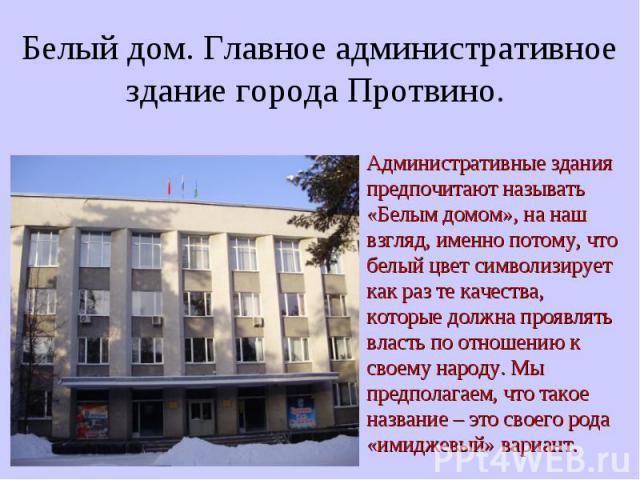 Белый дом. Главное административное здание города Протвино. Административные здания предпочитают называть «Белым домом», на наш взгляд, именно потому, что белый цвет символизирует как раз те качества, которые должна проявлять власть по отношению к с…