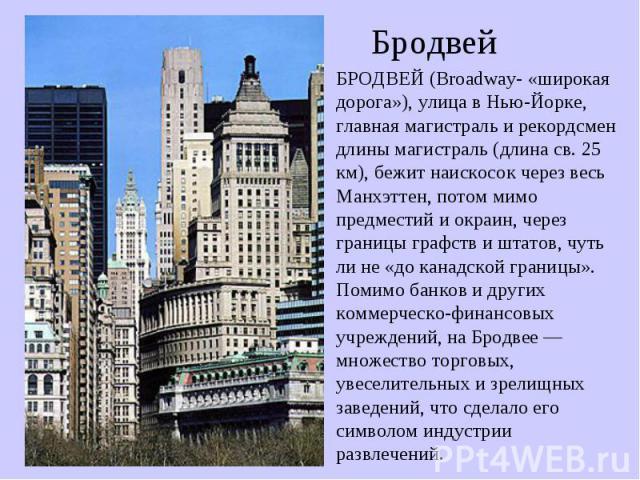 БродвейБРОДВЕЙ (Broadway- «широкая дорога»), улица в Нью-Йорке, главная магистраль и рекордсмен длины магистраль (длина св. 25 км), бежит наискосок через весь Манхэттен, потом мимо предместий и окраин, через границы графств и штатов, чуть ли не «до …