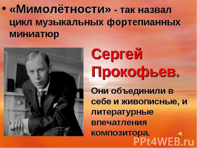 «Мимолётности» - так назвал цикл музыкальных фортепианных миниатюр Сергей Прокофьев.Они объединили в себе и живописные, и литературные впечатления композитора.