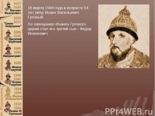 18 марта 1584 года в возрасте 54 лет умер Иоанн Васильевич Грозный.По завещанию