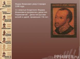 Федор Иоаннович умер 6 января 1598 года. Со смертью бездетного Федора Иоанновича