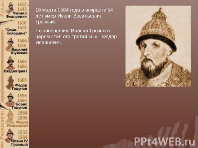 18 марта 1584 года в возрасте 54 лет умер Иоанн Васильевич Грозный.По завещанию Иоанна Грозного царем стал его третий сын - Федор Иоаннович.