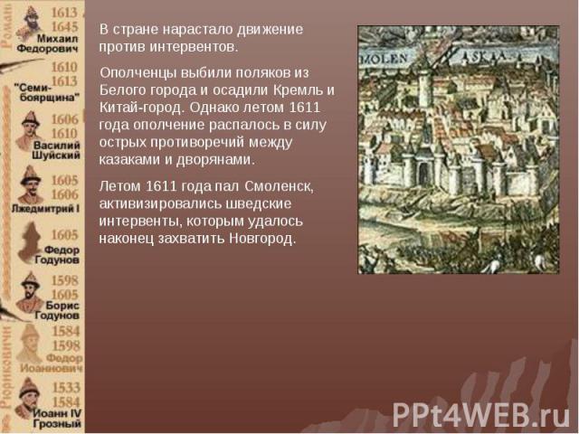 В стране нарастало движение против интервентов. Ополченцы выбили поляков из Белого города и осадили Кремль и Китай-город. Однако летом 1611 года ополчение распалось в силу острых противоречий между казаками и дворянами. Летом 1611 года пал Смоленск,…
