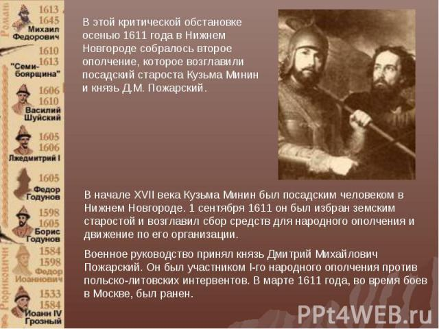 В этой критической обстановке осенью 1611 года в Нижнем Новгороде собралось второе ополчение, которое возглавили посадский староста Кузьма Минин и князь Д.М. Пожарский. В начале XVII века Кузьма Минин был посадским человеком в Нижнем Новгороде. 1 се…