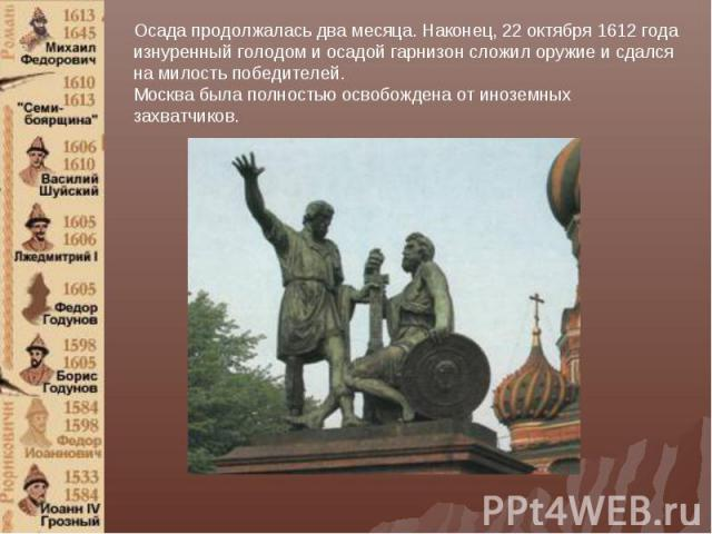 Осада продолжалась два месяца. Наконец, 22 октября 1612 года изнуренный голодом и осадой гарнизон сложил оружие и сдался на милость победителей. Москва была полностью освобождена от иноземных захватчиков.