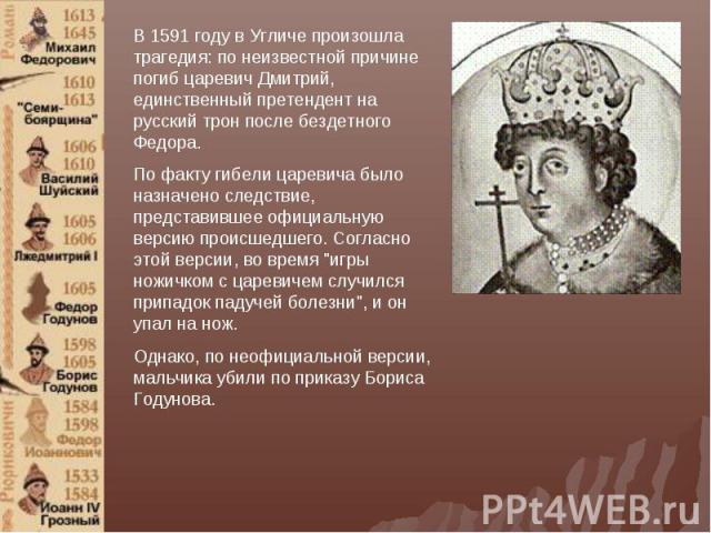 В 1591 году в Угличе произошла трагедия: по неизвестной причине погиб царевич Дмитрий, единственный претендент на русский трон после бездетного Федора. По факту гибели царевича было назначено следствие, представившее официальную версию происшедшего.…