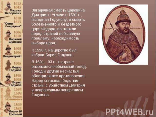 Загадочная смерть царевича Дмитрия в Угличе в 1591 г., выгодная Годунову, и смерть болезненного и бездетного царя Федора, поставили перед страной небывалую проблему: необходимость выбора царя. К 1598 г. на царство был избран Борис Годунов. В 1601—03…