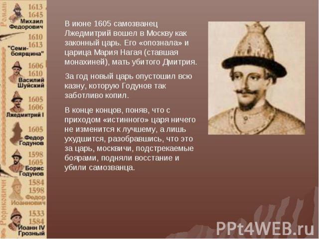 В июне 1605 самозванец Лжедмитрий вошел в Москву как законный царь. Его «опознала» и царица Мария Нагая (ставшая монахиней), мать убитого Дмитрия. За год новый царь опустошил всю казну, которую Годунов так заботливо копил. В конце концов, поняв, что…