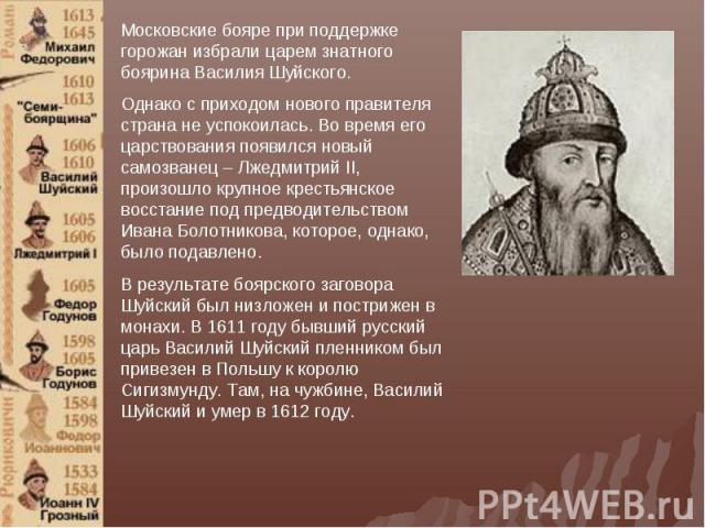 Московские бояре при поддержке горожан избрали царем знатного боярина Василия Шуйского.Однако с приходом нового правителя страна не успокоилась. Во время его царствования появился новый самозванец – Лжедмитрий II, произошло крупное крестьянское восс…