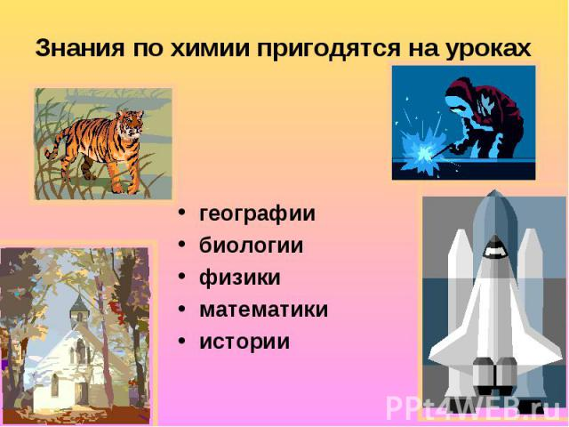 Знания по химии пригодятся на уроках географиибиологиифизикиматематикиистории