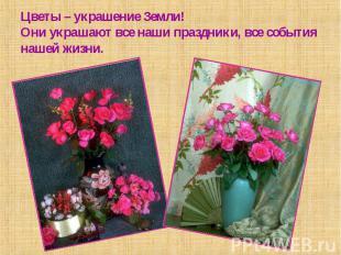 Цветы – украшение Земли!Они украшают все наши праздники, все события нашей жизни