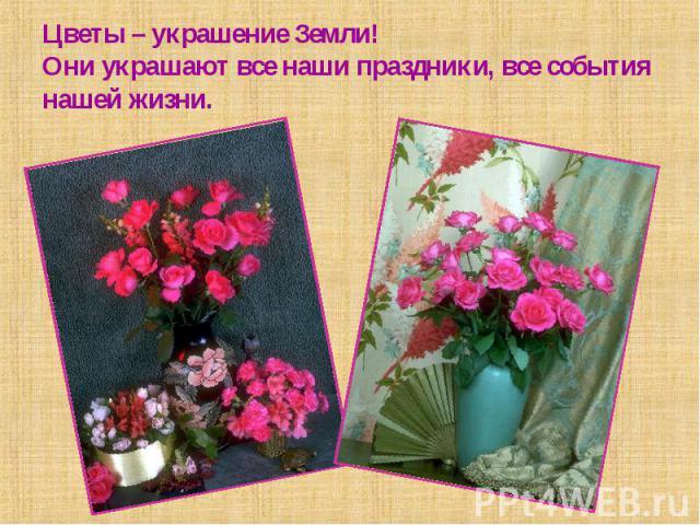 Цветы – украшение Земли!Они украшают все наши праздники, все события нашей жизни.
