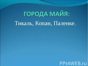 ГОРОДА МАЙЯ: Тикаль, Копан, Паленке.