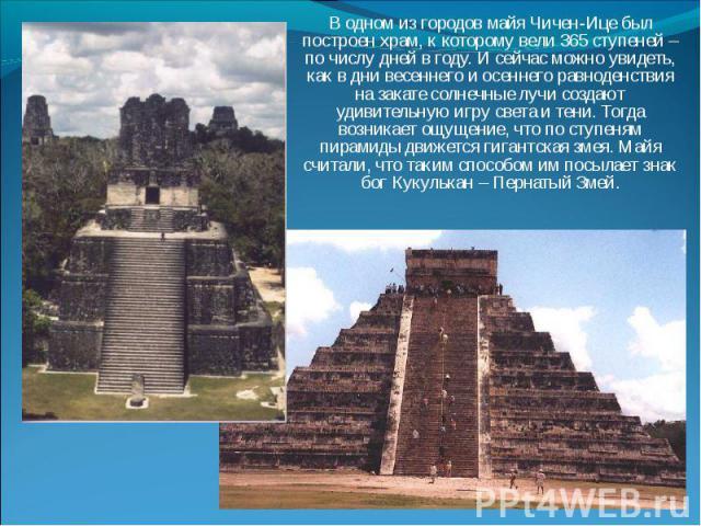 В одном из городов майя Чичен-Ице был построен храм, к которому вели 365 ступеней – по числу дней в году. И сейчас можно увидеть, как в дни весеннего и осеннего равноденствия на закате солнечные лучи создают удивительную игру света и тени. Тогда воз…