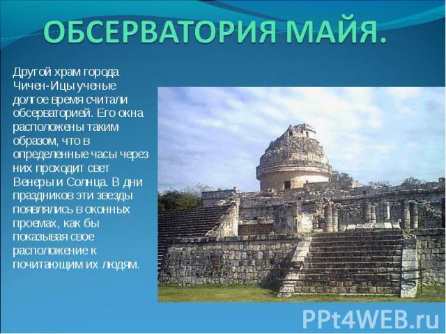 ОБСЕРВАТОРИЯ МАЙЯ. Другой храм города Чичен-Ицы ученые долгое время считали обсерваторией. Его окна расположены таким образом, что в определенные часы через них проходит свет Венеры и Солнца. В дни праздников эти звезды появлялись в оконных проемах,…