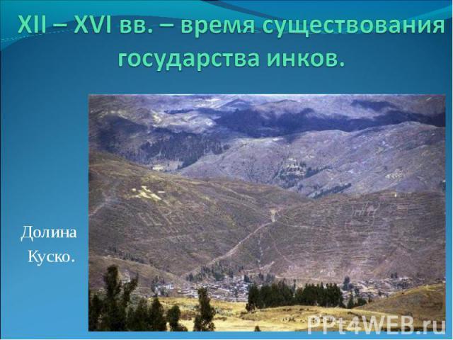 XII – XVI вв. – время существования государства инков. Долина Куско.