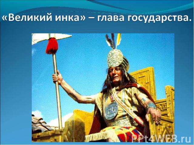 «Великий инка» – глава государства.