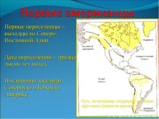 Первые американцы Первые переселенцы – выходцы из Северо-Восточной Азии.Дата переселения – тридцать тысяч лет назад.Постепенно заселили Северную и Южную Америку.