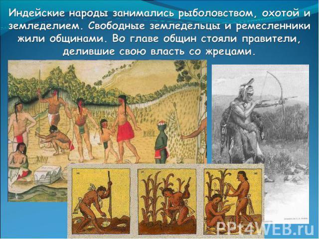 Индейские народы занимались рыболовством, охотой и земледелием. Свободные земледельцы и ремесленники жили общинами. Во главе общин стояли правители, делившие свою власть со жрецами.
