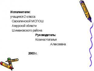 Исполнители: учащиеся 2 класса Саскалинской МСПОШ Амурской области Шимановского