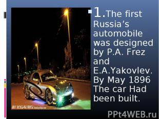 1.The first Russia's automobile was designed by P.A. Frez and E.A.Yakovlev. By M