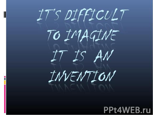 It's Difficult to Imagineit is an Invention