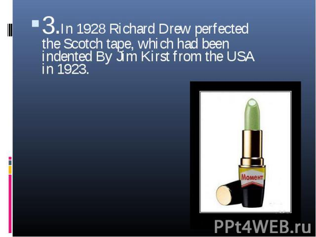 3.In 1928 Richard Drew perfected the Scotch tape, which had been indented By Jim Kirst from the USA in 1923.