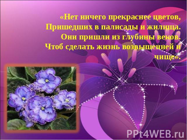 «Нет ничего прекраснее цветов,Пришедших в палисады и жилища.Они пришли из глубины веков.Чтоб сделать жизнь возвышенней и чище».