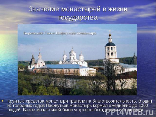 Значение монастырей в жизни государства Крупные средства монастыри тратили на благотворительность. В один из голодных годов Пафнутьев монастырь кормил ежедневно до 1000 людей. Возле монастырей были устроены богадельни и больницы.