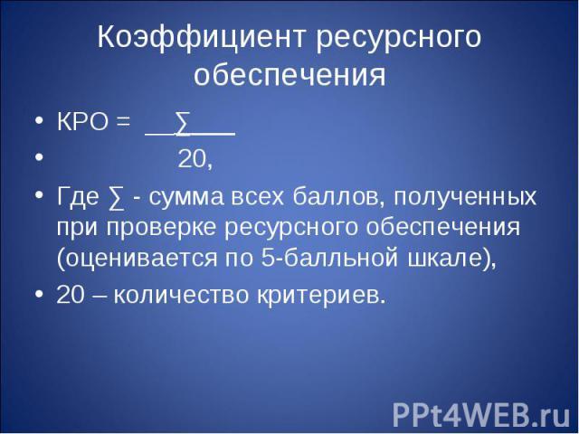 Коэффициент ресурсного обеспечения КРО = __∑___ 20,Где ∑ - сумма всех баллов, полученных при проверке ресурсного обеспечения (оценивается по 5-балльной шкале),20 – количество критериев.