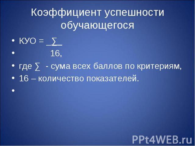 Коэффициент успешности обучающегося КУО = _∑_ 16, где ∑ - сума всех баллов по критериям,16 – количество показателей.