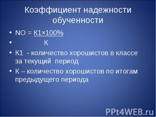 Коэффициент надежности обученности NО = К1×100% КК1 - количество хорошистов в классе за текущий периодК – количество хорошистов по итогам предыдущего периода