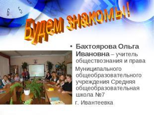Будем знакомы! Бахтоярова Ольга Ивановна – учитель обществознания и права Муници