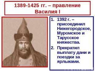 1389-1425 гг. – правление Василия I 1392 г. – присоединил Нижегородское, Муромск