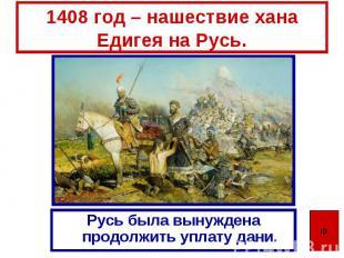 1408 год – нашествие хана Едигея на Русь. Русь была вынуждена продолжить уплату