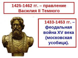 1425-1462 гг. – правление Василия II Темного 1433-1453 гг. – феодальная война XV