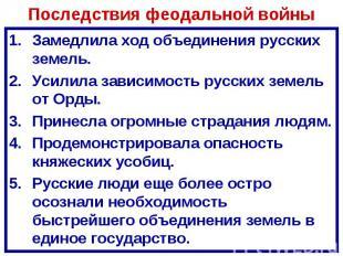 Последствия феодальной войны Замедлила ход объединения русских земель.Усилила за