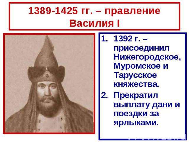 1389-1425 гг. – правление Василия I 1392 г. – присоединил Нижегородское, Муромское и Тарусское княжества.Прекратил выплату дани и поездки за ярлыками.