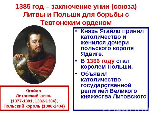 1385 год – заключение унии (союза) Литвы и Польши для борьбы с Тевтонским орденом Князь Ягайло принял католичество и женился дочери польского короля Ядвиге.В 1386 году стал королем Польши.Объявил католичество государственной религией Великого княжес…