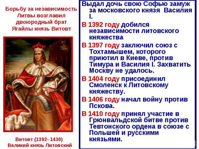 Борьбу за независимость Литвы возглавил двоюродный брат Ягайлы князь Витовт Выдал дочь свою Софью замуж за московского князя Василия I.В 1392 году добился независимости литовского княжестваВ 1397 году заключил союз с Тохтамышем, которого приютил в К…