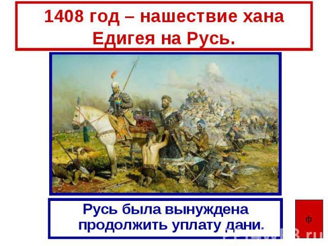 1408 год – нашествие хана Едигея на Русь. Русь была вынуждена продолжить уплату дани.
