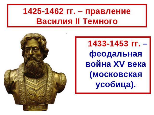 1425-1462 гг. – правление Василия II Темного 1433-1453 гг. – феодальная война XV века (московская усобица).